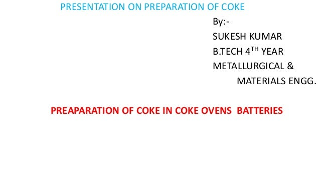 PRESENTATION ON PREPARATION OF COKE By:- SUKESH KUMAR B.TECH 4TH YEAR METALLURGICAL & MATERIALS ENGG. PREAPARATION OF COKE...