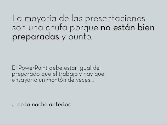 La mayoría de las presentaciones son una chufa porque no están bien preparadas y punto. El PowerPoint debe estar igual de ...