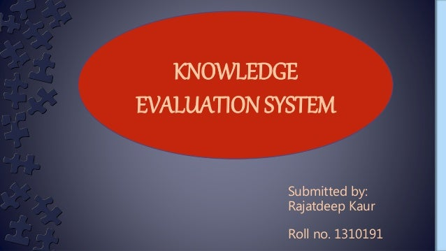 KNOWLEDGE EVALUATION SYSTEM Submitted by: Rajatdeep Kaur Roll no. 1310191