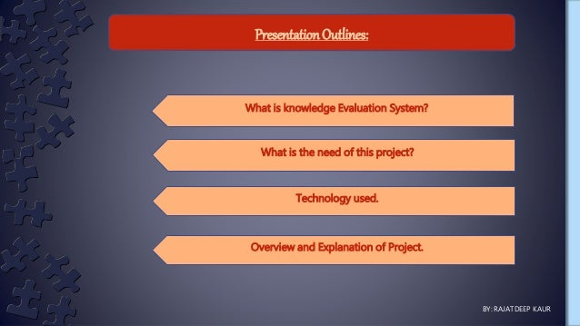 Presentation Outlines: What is knowledge Evaluation System? What is the need of this project? Technology used. Overview an...