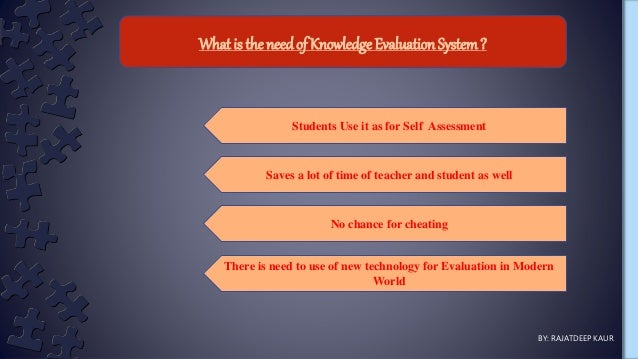 What is the needof KnowledgeEvaluation System? BY: RAJATDEEP KAUR Students Use it as for Self Assessment No chance for che...
