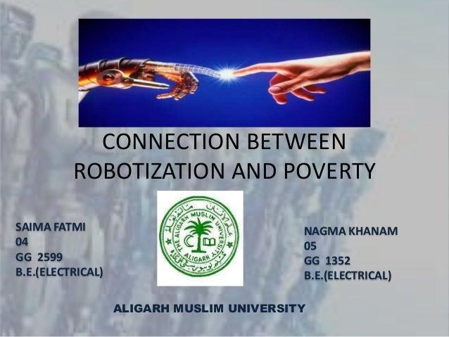CONNECTION BETWEEN ROBOTIZATION AND POVERTY SAIMA FATMI 04 GG 2599 B.E.(ELECTRICAL) NAGMA KHANAM 05 GG 1352 B.E.(ELECTRICA...