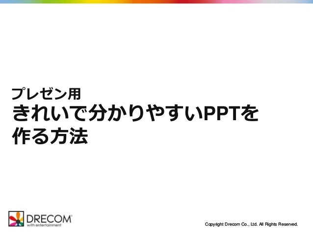 Copyright Drecom Co., Ltd. All Rights Reserved.Copyright Drecom Co., Ltd. All Rights Reserved. プレゼン用 きれいで分かりやすいPPTを 作る方法