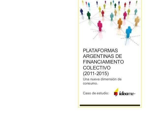 PLATAFORMAS ARGENTINAS DE FINANCIAMIENTO COLECTIVO (2011-2015) Una nueva dimensión de consumo. Caso de estudio: