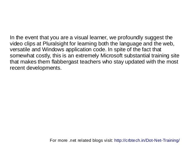 In the event that you are a visual learner, we profoundly suggest the video clips at Pluralsight for learning both the lan...
