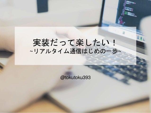 実装だって楽したい! ~リアルタイム通信はじめの一歩~ @tokutoku393