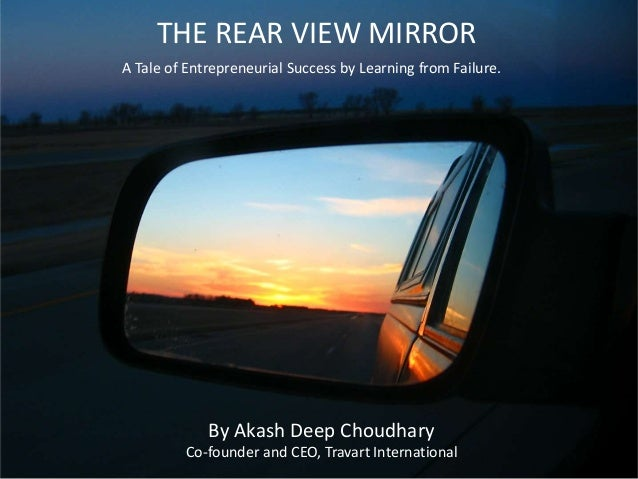 THE REAR VIEW MIRROR A Tale of Entrepreneurial Success by Learning from Failure. By Akash Deep Choudhary Co-founder and CE...