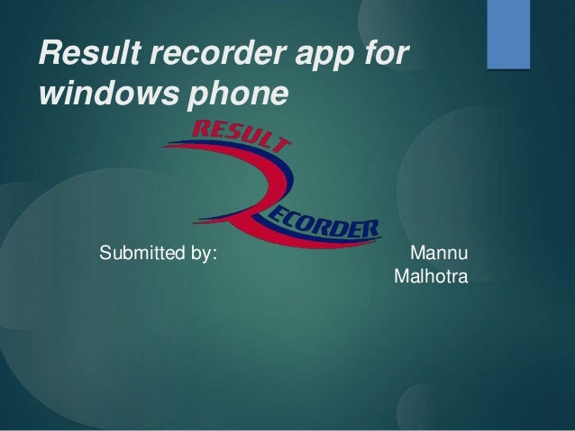 Result recorder app for windows phone Submitted by: Mannu Malhotra