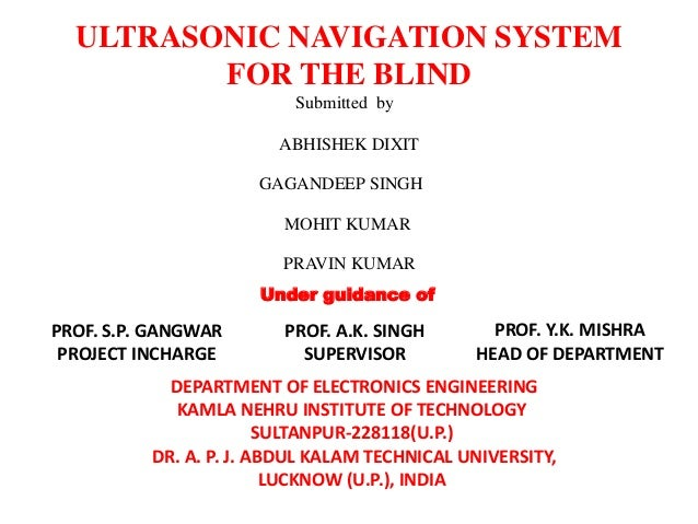 ULTRASONIC NAVIGATION SYSTEM FOR THE BLIND Submitted by ABHISHEK DIXIT GAGANDEEP SINGH MOHIT KUMAR PRAVIN KUMAR Under guid...