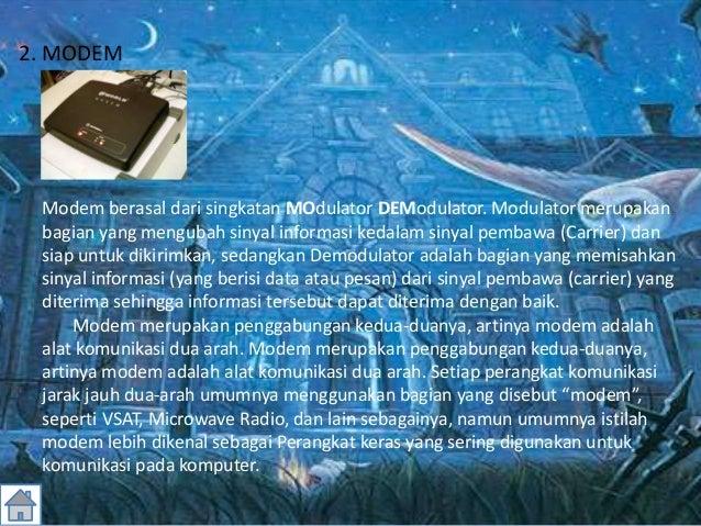 2. MODEM Modem berasal dari singkatan MOdulator DEModulator. Modulator merupakan bagian yang mengubah sinyal informasi ked...