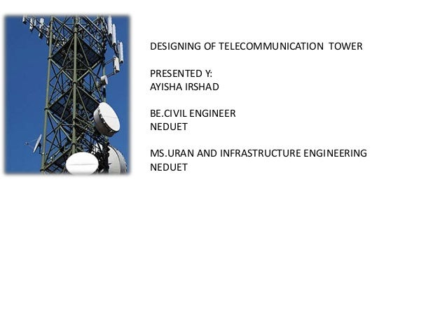 DESIGNING OF TELECOMMUNICATION TOWER PRESENTED Y: AYISHA IRSHAD BE.CIVIL ENGINEER NEDUET MS.URAN AND INFRASTRUCTURE ENGINE...