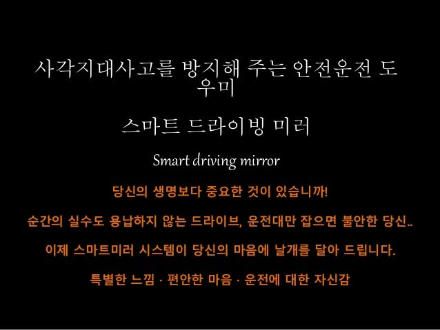 사각지대사고를 방지해 주는 안전운전 도 우미 스마트 드라이빙 미러 Smart driving mirror 당신의 생명보다 중요한 것이 있습니까! 순간의 실수도 용납하지 않는 드라이브, 운전대만 잡으면 불안한 당신.. 이제...