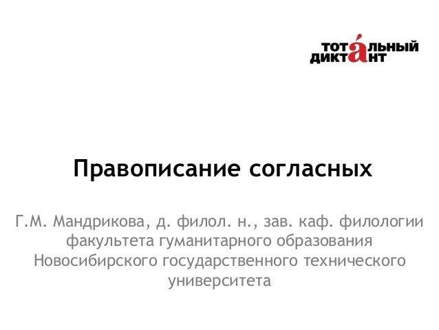 Правописание согласных Г.М. Мандрикова, д. филол. н., зав. каф. филологии факультета гуманитарного образования Новосибирск...