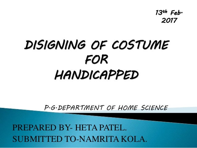 DISIGNING OF COSTUME FOR HANDICAPPED P.G.DEPARTMENT OF HOME SCIENCE PREPARED BY- HETA PATEL. SUBMITTED TO-NAMRITA KOLA. 13...