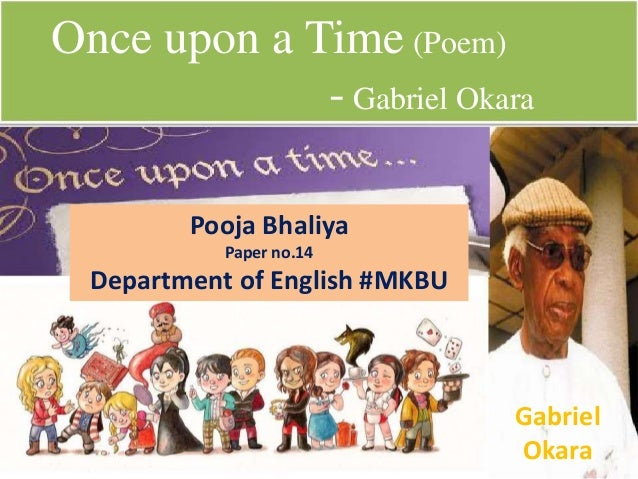 gabriel okara: analysing once upon a time essay This poem 'once upon a time' was written by a nigerian poet known as gabriel okara gabriel okara was born in 1921 in nigeria the poet was highly self sophisticated and did not get influenced by other poets around at the time.