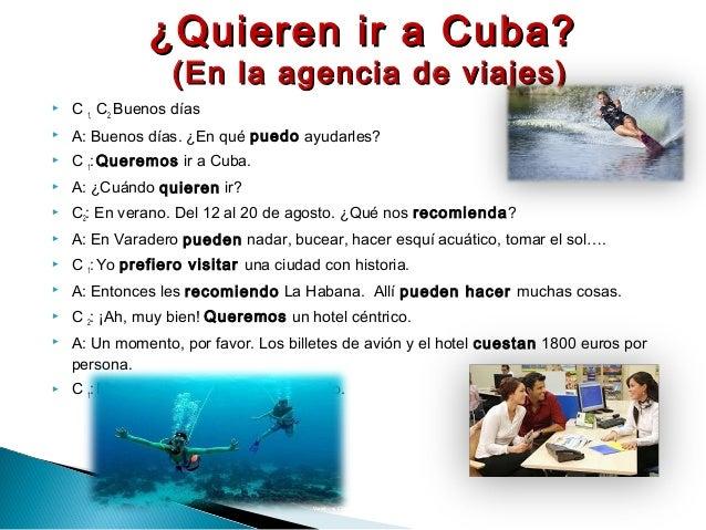  C 1, C2: Buenos días  A: Buenos días. ¿En qué puedo ayudarles?  C 1:Queremos ir a Cuba.  A: ¿Cuándo quieren ir?  C2:...