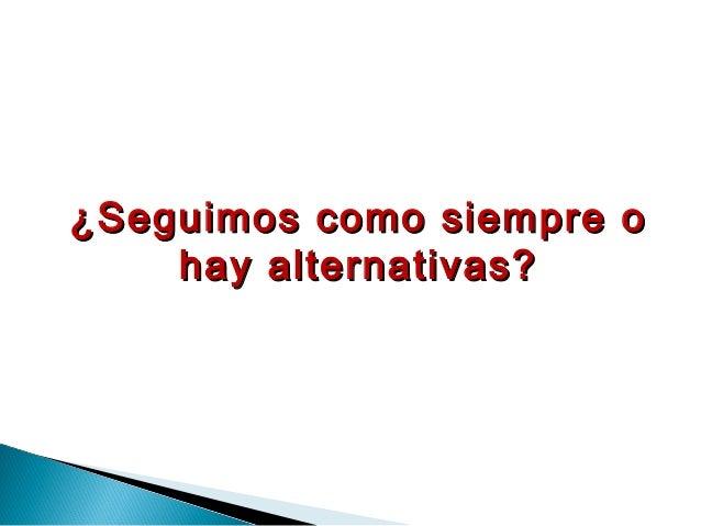 ¿Seguimos como siempre o¿Seguimos como siempre o hay alternativas?hay alternativas?