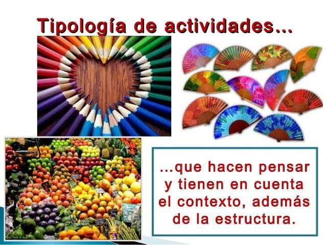 Tipología de actividades…Tipología de actividades… …que hacen pensar y tienen en cuenta el contexto, además de la estructu...