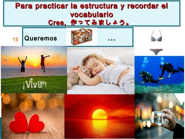 Queremos … Para practicar la estructura y recordar elPara practicar la estructura y recordar el vocabulariovocabulario Cre...