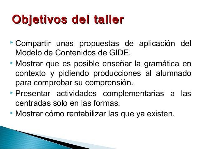  Compartir unas propuestas de aplicación del Modelo de Contenidos de GIDE.  Mostrar que es posible enseñar la gramática ...
