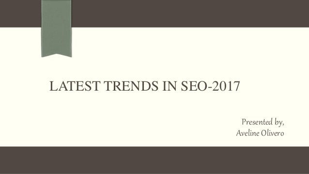LATEST TRENDS IN SEO-2017 Presented by, Aveline Olivero