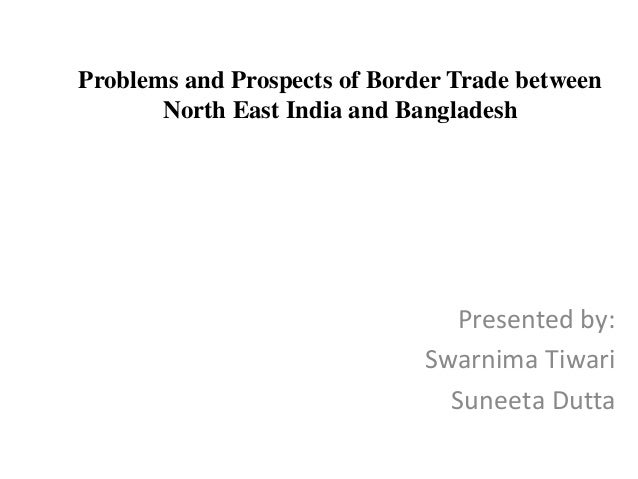 Problems and Prospects of Border Trade between North East India and Bangladesh Presented by: Swarnima Tiwari Suneeta Dutta