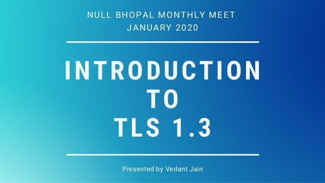 INTRODUCTION TO TLS 1.3 Presented by Vedant Jain NULL BHOPAL MONTHLY MEET JANUARY 2020