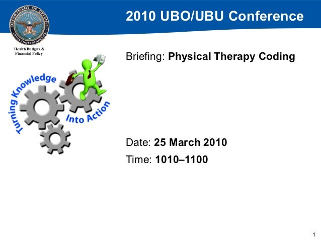 2010 UBO/UBU Conference Health Budgets & Financial Policy  Briefing: Physical Therapy Coding  Date: 25 March 2010 Time: 10...