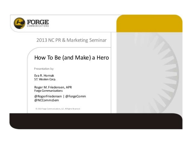 How To Be (and Make) a Hero 2013 NC PR & Marketing Seminar Presentation by Eva R. Hornak S.T. Wooten Corp. Roger M. Friede...