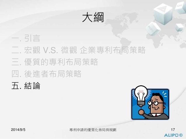 大綱  一. 引言  二. 宏觀V.S. 微觀企業專利布局策略  三. 優質的專利布局策略  四. 後進者布局策略  五. 結論  2014/9/5 專利申請的優質化佈局與規劃17