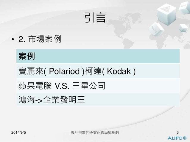 • 2. 市場案例  引言  案例  寶麗來( Polariod )柯達( Kodak )  蘋果電腦V.S. 三星公司  鴻海->企業發明王  2014/9/5 專利申請的優質化佈局與規劃5