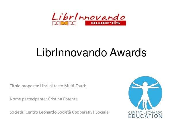 LibrInnovando Awards Titolo proposta: Libri di testo Multi-Touch  Nome partecipante: Cristina Potente Società: Centro Leon...