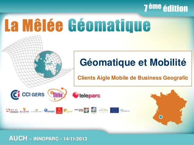 La Mêlée Géomatique  Géomatique et Mobilité Clients Aigle Mobile de Business Geografic  AUCH  Jeudi 14 novembre 2013 – Inn...