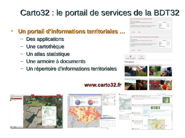 Carto32 : le portail de services de la BDT32 • Un portail d'informations territoriales … – – – – –  Des applications Une c...