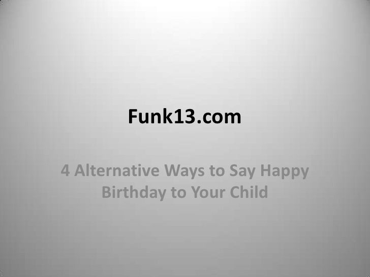Funk13.com4 Alternative Ways to Say Happy      Birthday to Your Child