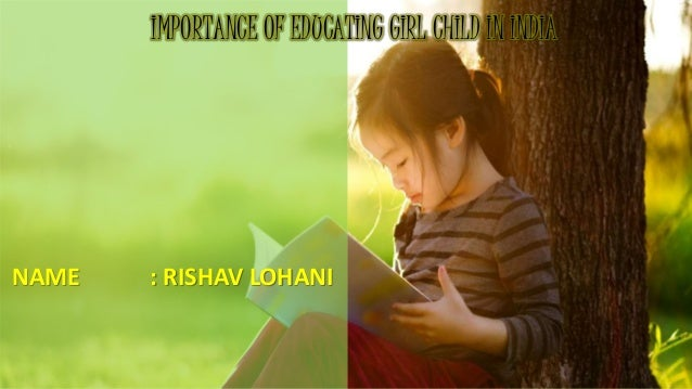 educating a girl child essay R girls education education of girls: even after fifty-five years of independence of india, girls in india do not have the opportunities to educate.