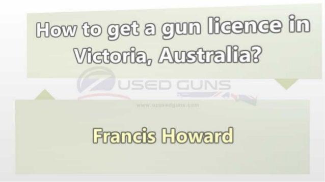 More Information: http://www.ozusedguns.com/get-vic-gun-licence-184.html http://www.police.vic.gov.au/content.asp? Documen...