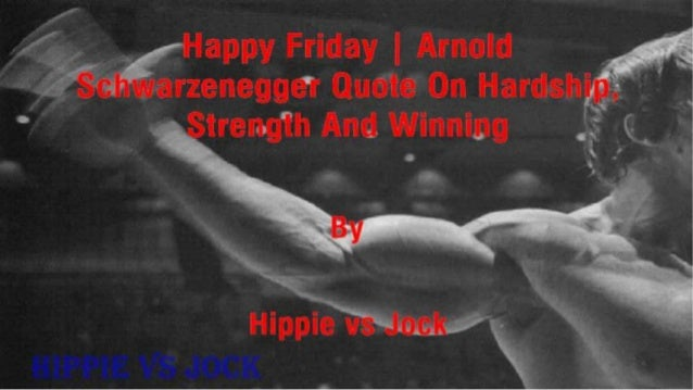 Happy Friday | Arnold Schwarzenegger Quote On Hardship, Strength And Winning