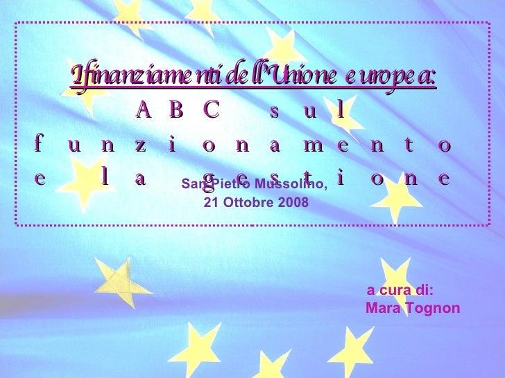 I finanziamenti dell'Unione europea: ABC sul funzionamento e la gestione San Pietro Mussolino,  21 Ottobre 2008 a cura di:...