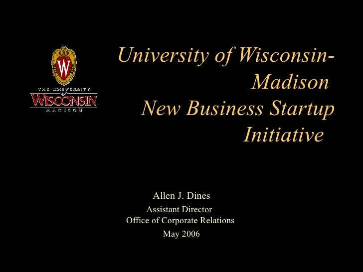 University of Wisconsin-Madison  New Business Startup Initiative  Allen J. Dines Assistant Director  Office of Corporate R...