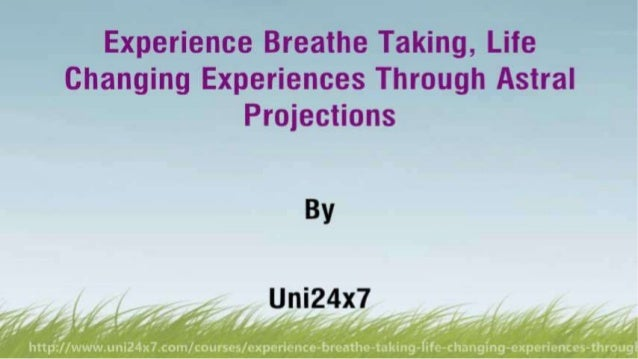 Experience Breathe Taking, Life Changing Experiences Through Astral Projections