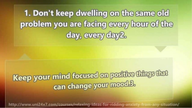 1. Don't keep dwelling on the same old problem you are facing every l,1our-ofthe day,  every d'ay'2-.   H Keep your mind f...