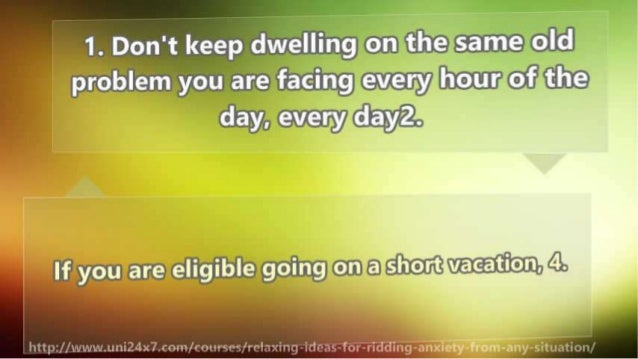 1. Don't keep dwelling on the same old problem you are facing e. v.eI7y hour of the day,  every dayz.   l l l  If you are ...
