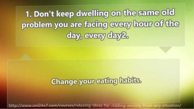 """1. Don't keep dwelling on the same old problem you are facing every hour of the day,  every dayz.   Change your eating ha""""..."""