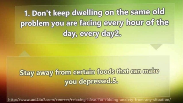 1. Don't keep dwelling on the same old problem you are facing every hour of the day,  every dayz.   Stay away from certain...