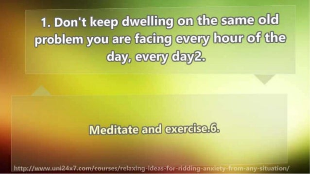 1. Don't keep dwelling on the same old problem you are facing every hour of the day,  every dayz.   Meditate and exerci'se...
