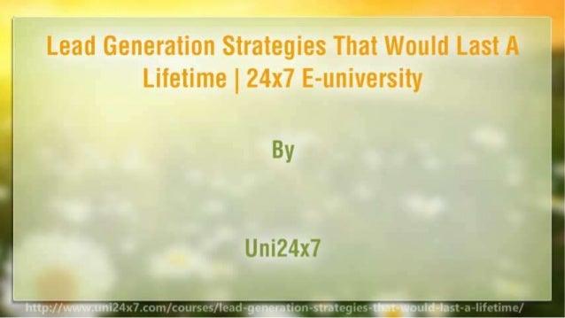 Lead Generation Strategies That Would Last A Lifetime   24x7 E-university Slide 2