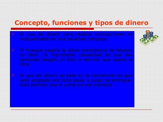 Concepto, funciones y tipos de dinero  El uso de dinero para realizar transacciones es indispensable en una sociedad comp...