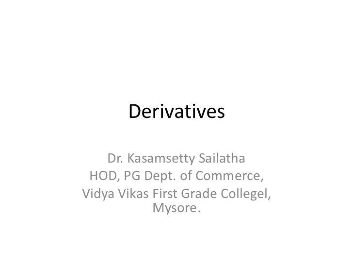 Derivatives    Dr. Kasamsetty Sailatha HOD, PG Dept. of Commerce,Vidya Vikas First Grade Collegel,            Mysore.