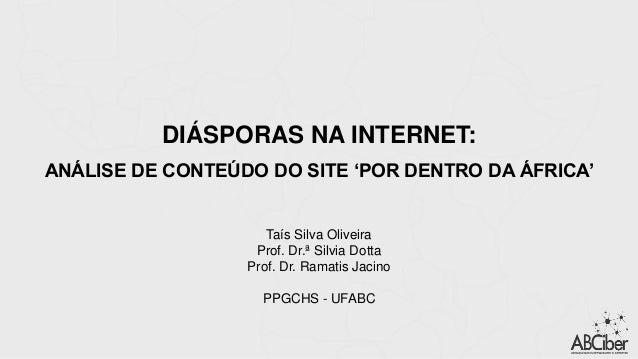 DIÁSPORAS NA INTERNET: ANÁLISE DE CONTEÚDO DO SITE 'POR DENTRO DA ÁFRICA' Taís Silva Oliveira Prof. Dr.ª Silvia Dotta Prof...